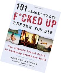 101 Places to Get F*cked Up Before You Die: The Ultimate