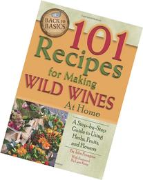 101 Recipes for Making Wild Wines at Home: A Step-by-Step