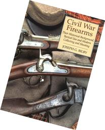 Civil War Firearms: Their Historical Background And Tactical
