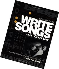 How to Write Songs on Guitar: A Guitar-Playing and