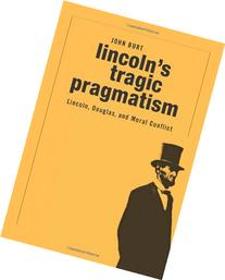 Lincoln's Tragic Pragmatism: Lincoln, Douglas, and Moral