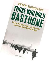 Those Who Hold Bastogne: The True Story of the Soldiers and