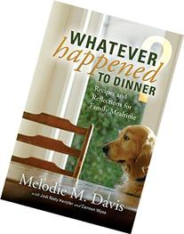 Whatever Happened to Dinner? Recipes and Reflections for
