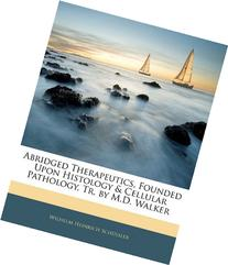 Abridged Therapeutics, Founded Upon Histology & Cellular Pathology, Tr. by M.D. Walker