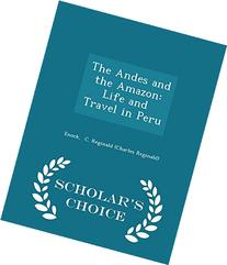 The Andes and the Amazon: Life and Travel in Peru - Scholar'