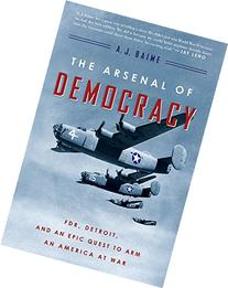 The Arsenal of Democracy: FDR, Detroit, and an Epic Quest to