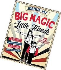 Big Magic for Little Hands: 25 Astounding Illusions for