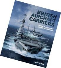 British Aircraft Carriers: Design, Development and Service