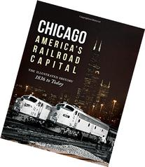 Chicago: America's Railroad Capital: The Illustrated History