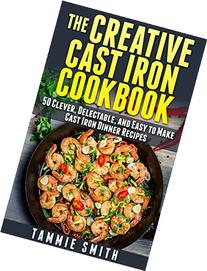 The Creative Cast Iron Cookbook: 50 Clever, Delectable, and
