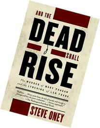 And the Dead Shall Rise: The Murder of Mary Phagan and the