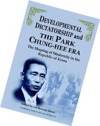 Developmental Dictatorship and The Park Chung-Hee Era: The Shaping of Modernity in the Republic of Korea