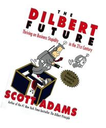The Dilbert Future: Thriving on Business Stupidity in the