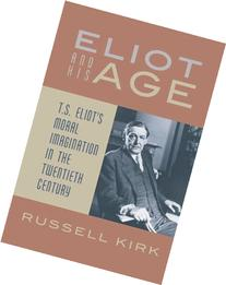 Eliot and His Age: T. S. Eliot's Moral Imagination in the