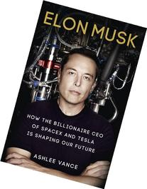 Elon Musk: How the Billionaire CEO of Spacex and Tesla is