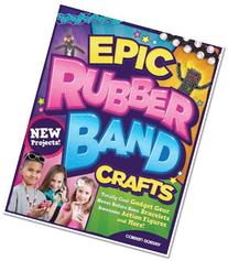 Epic Rubber Band Crafts: Totally Cool Gadget Gear, Never