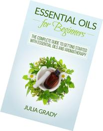 Essential Oils for Beginners: The Complete Guide to Getting