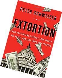 Extortion: How Politicians Extract Your Money, Buy Votes,