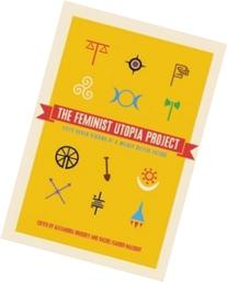 The Feminist Utopia Project: Fifty-Seven Visions of a Wildly