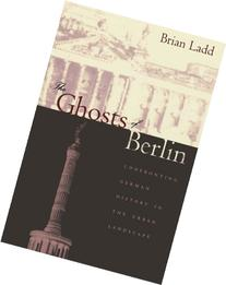 The Ghosts of Berlin: Confronting German History in the