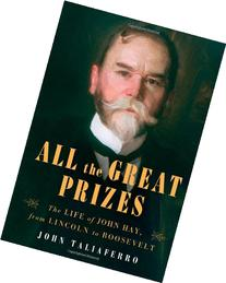 All the Great Prizes: The Life of John Hay, from Lincoln to