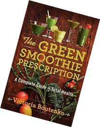 The Green Smoothie Prescription: A Complete Guide to Total