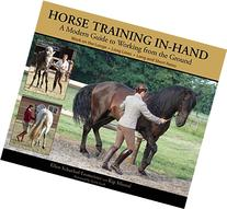 Horse Training In-Hand : A Modern Guide to Working from the