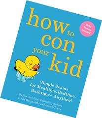 How to Con Your Kid: Simple Scams for Mealtime, Bedtime,