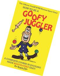 How To Be A Goofy Juggler: A Complete Course In Juggling