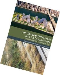 Landscape Urbanism and its Discontents: Dissimulating the