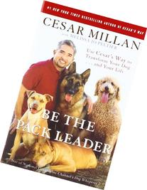 Be the Pack Leader: Use Cesar's Way to Transform Your Dog