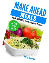 Make Ahead Meals: Quick and Healthy Dinner and Lunch Recipes