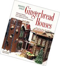 Making Great Gingerbread Houses: Delicious Designs from