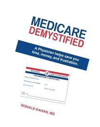 Medicare Demystified: A Physician Helps Save You Time, Money