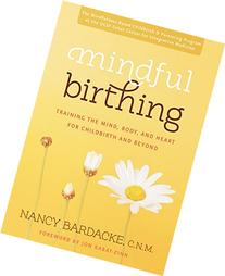 Mindful Birthing: Training the Mind, Body, and Heart for