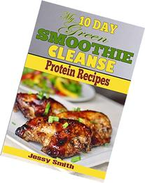 My 10 Day Green Smoothie Cleanse Protein Recipes: 51 Clean