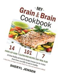 My Grain & Brain Cookbook: 101 Brain Healthy and Grain-free Recipes Everyone Can Use To Boost Brain Power, Lose Belly Fat and Live Healthy: A Gluten-