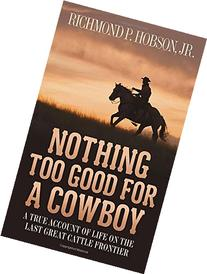 Nothing Too Good for a Cowboy: A True Story of Life on the