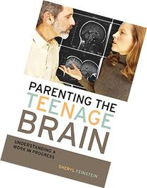 Parenting the Teenage Brain: Understanding a Work in