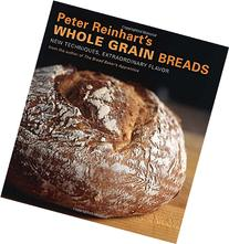 Peter Reinhart's Whole Grain Breads: New Techniques,