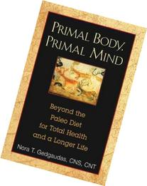 Primal Body, Primal Mind: Beyond the Paleo Diet for Total