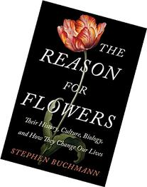 The Reason for Flowers: Their History, Culture, Biology, and