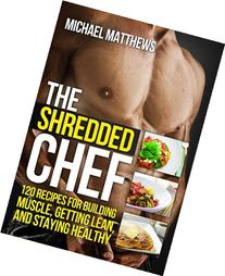 The Shredded Chef: 120 Recipes for Building Muscle, Getting