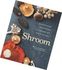 Shroom: Mind-bendingly Good Recipes for Cultivated and Wild