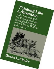 Thinking Like a Mountain Aldo Leopold and the Evolution of an Ecological Attitude toward Deer, Wolves and Forests