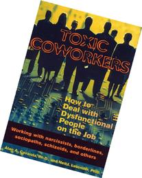 Toxic Coworkers: How to Deal with Dysfunctional People on