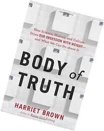 Body of Truth: How Science, History, and Culture Drive Our