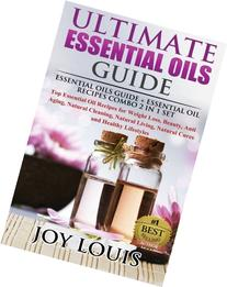 Ultimate Essential Oils Guide: Essential Oils Guide + Essential Oil Recipes COMBO 2 IN 1 SET - Top Essential Oil Recipes for Weight Loss, Beauty, Anti