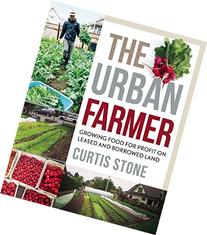The Urban Farmer: Growing Food for Profit on Leased and