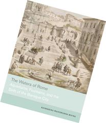 The Waters of Rome: Aqueducts, Fountains, and the Birth of